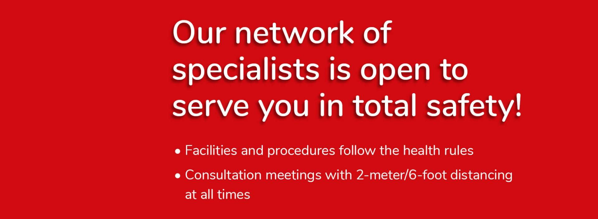 Our network of specialists is open to serve you in total safety